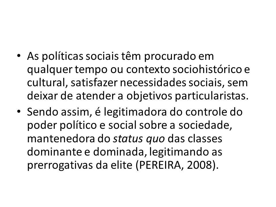 As políticas sociais têm procurado em qualquer tempo ou contexto sociohistórico e cultural, satisfazer necessidades sociais, sem deixar de atender a o