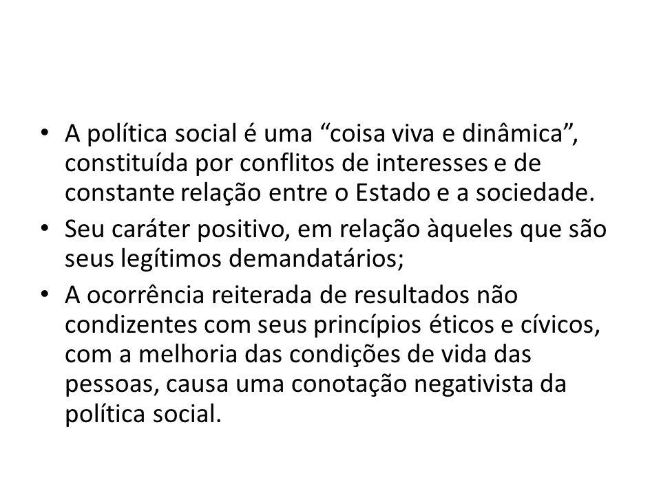 A política social é uma coisa viva e dinâmica, constituída por conflitos de interesses e de constante relação entre o Estado e a sociedade. Seu caráte