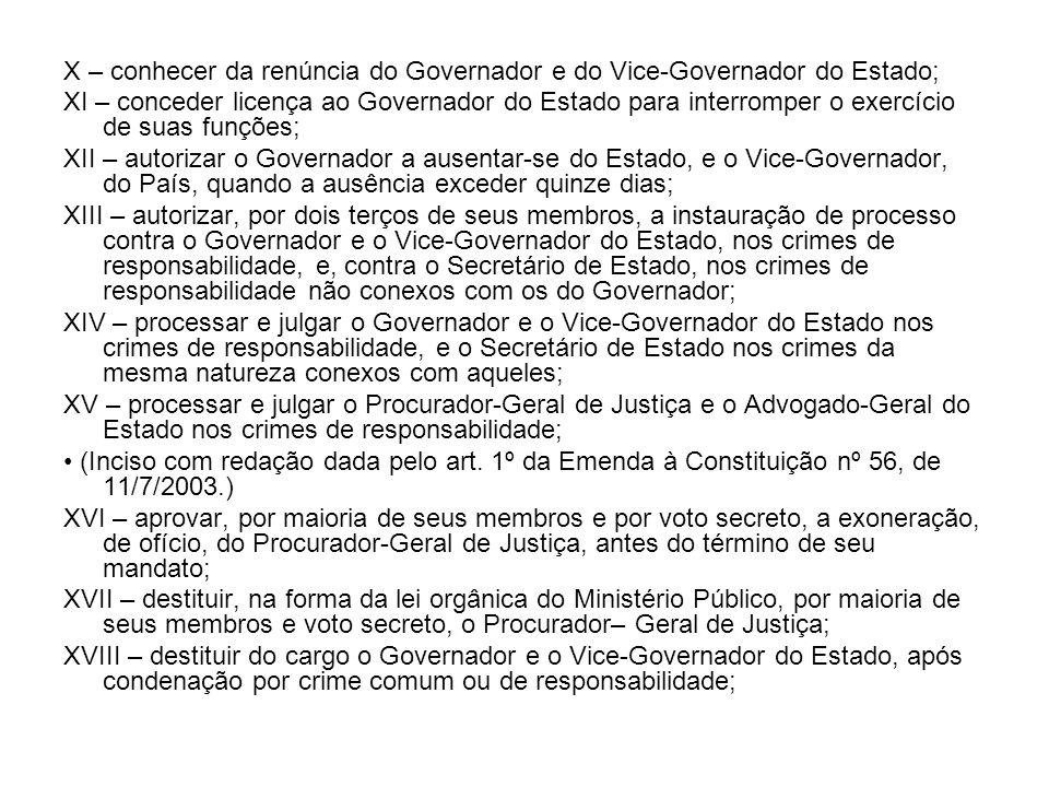 X – conhecer da renúncia do Governador e do Vice-Governador do Estado; XI – conceder licença ao Governador do Estado para interromper o exercício de s