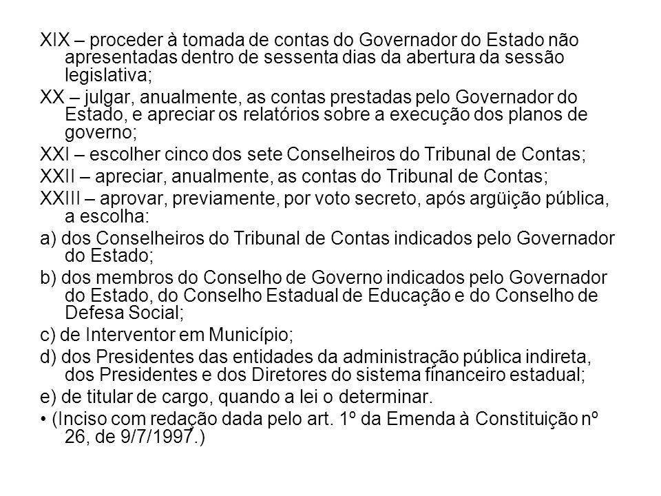 XIX – proceder à tomada de contas do Governador do Estado não apresentadas dentro de sessenta dias da abertura da sessão legislativa; XX – julgar, anu