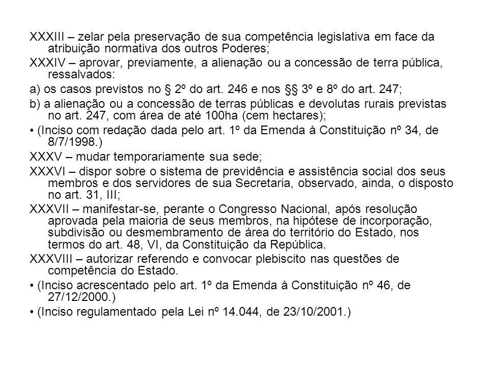 XXXIII – zelar pela preservação de sua competência legislativa em face da atribuição normativa dos outros Poderes; XXXIV – aprovar, previamente, a ali