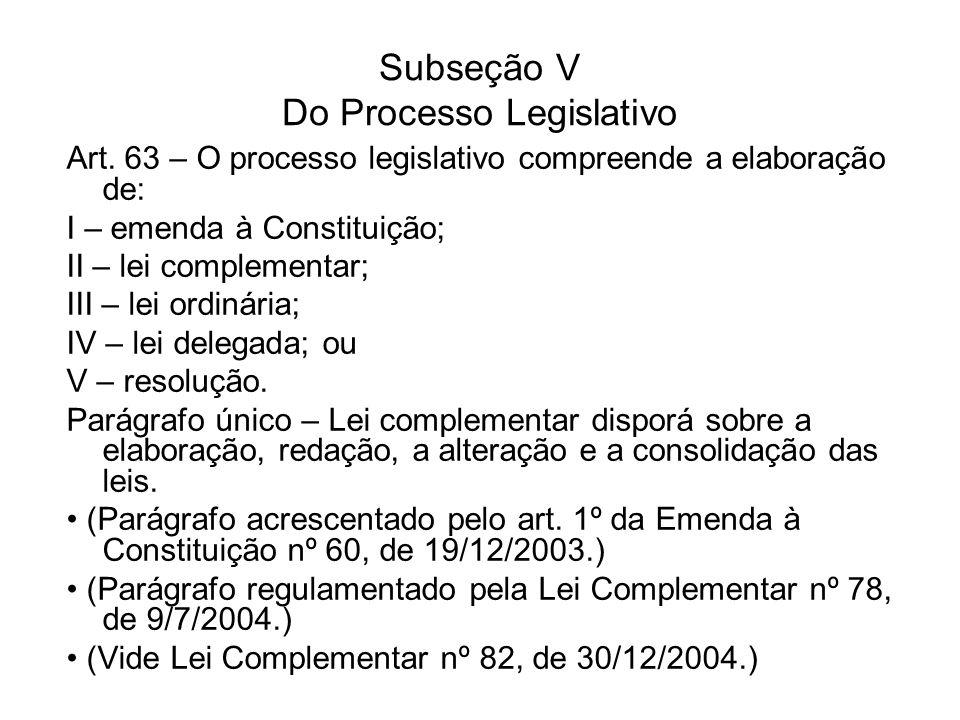 Subseção V Do Processo Legislativo Art. 63 – O processo legislativo compreende a elaboração de: I – emenda à Constituição; II – lei complementar; III