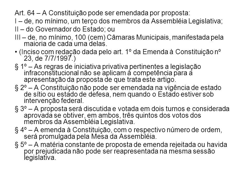 Art. 64 – A Constituição pode ser emendada por proposta: I – de, no mínimo, um terço dos membros da Assembléia Legislativa; II – do Governador do Esta