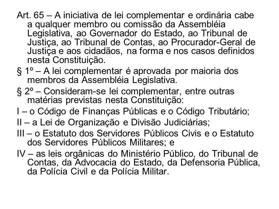 Art. 65 – A iniciativa de lei complementar e ordinária cabe a qualquer membro ou comissão da Assembléia Legislativa, ao Governador do Estado, ao Tribu