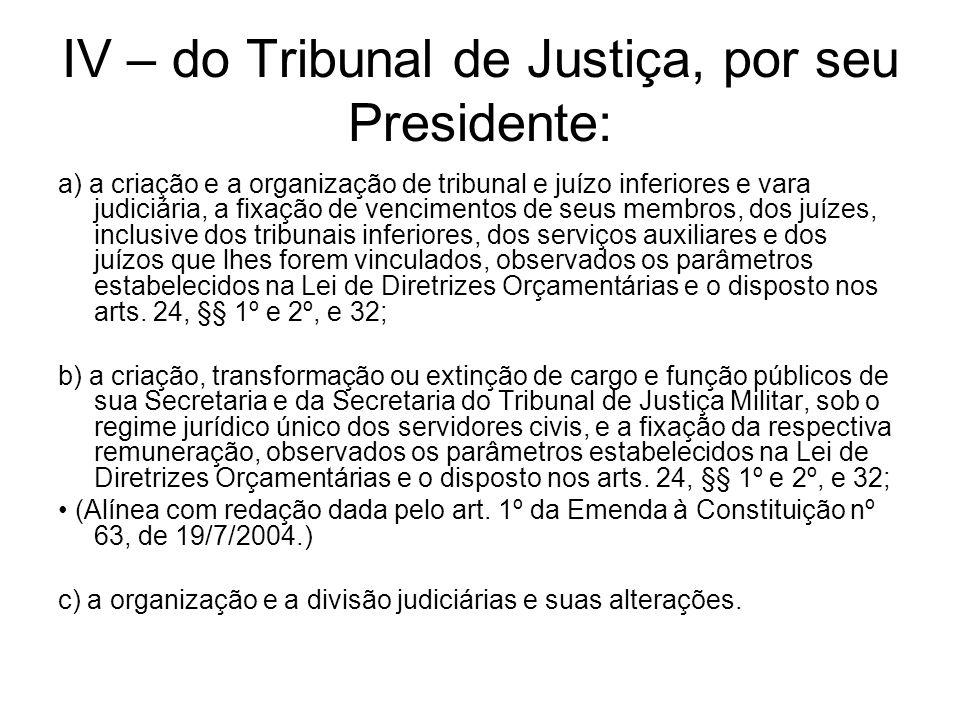 IV – do Tribunal de Justiça, por seu Presidente: a) a criação e a organização de tribunal e juízo inferiores e vara judiciária, a fixação de venciment