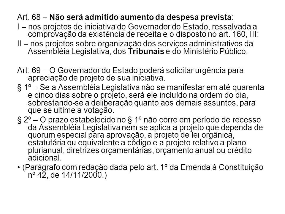 Art. 68 – Não será admitido aumento da despesa prevista: I – nos projetos de iniciativa do Governador do Estado, ressalvada a comprovação da existênci