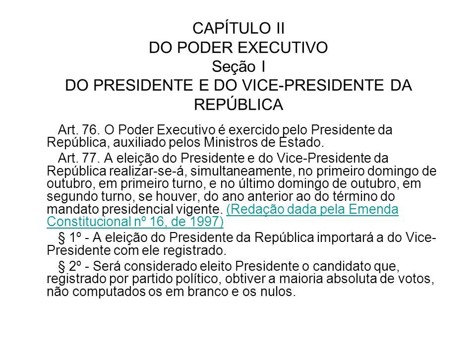 CAPÍTULO II DO PODER EXECUTIVO Seção I DO PRESIDENTE E DO VICE-PRESIDENTE DA REPÚBLICA Art. 76. O Poder Executivo é exercido pelo Presidente da Repúbl