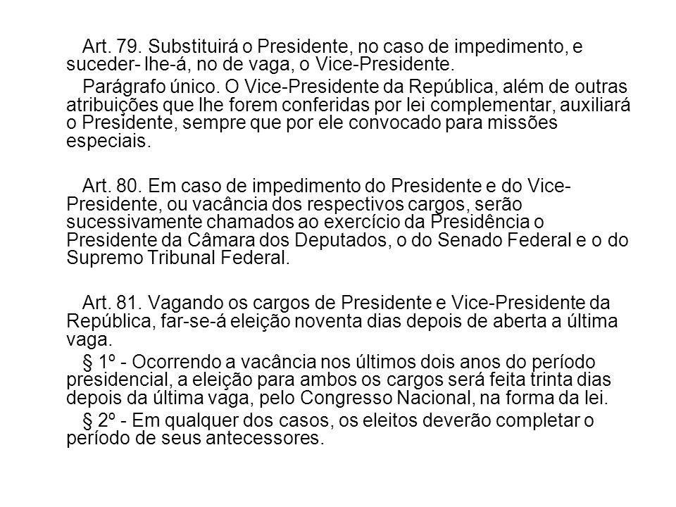 Art. 79. Substituirá o Presidente, no caso de impedimento, e suceder- lhe-á, no de vaga, o Vice-Presidente. Parágrafo único. O Vice-Presidente da Repú