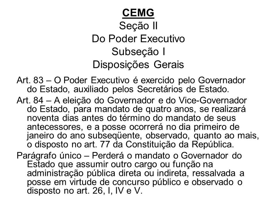 CEMG Seção II Do Poder Executivo Subseção I Disposições Gerais Art. 83 – O Poder Executivo é exercido pelo Governador do Estado, auxiliado pelos Secre