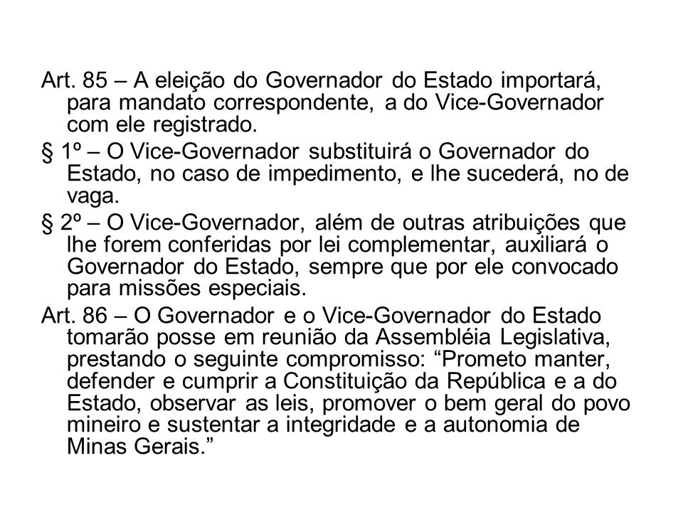Art. 85 – A eleição do Governador do Estado importará, para mandato correspondente, a do Vice-Governador com ele registrado. § 1º – O Vice-Governador