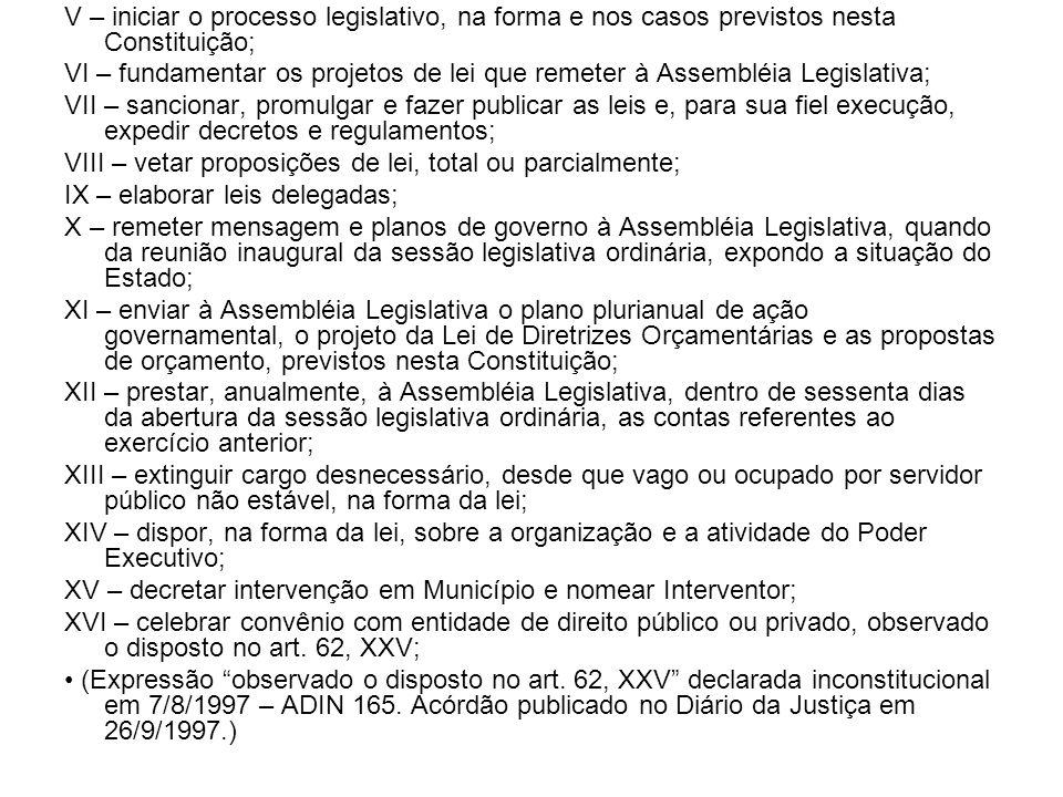 V – iniciar o processo legislativo, na forma e nos casos previstos nesta Constituição; VI – fundamentar os projetos de lei que remeter à Assembléia Le
