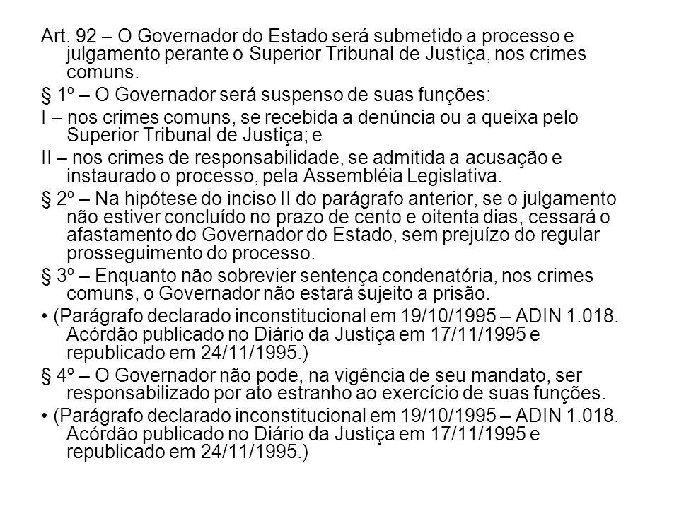 Art. 92 – O Governador do Estado será submetido a processo e julgamento perante o Superior Tribunal de Justiça, nos crimes comuns. § 1º – O Governador