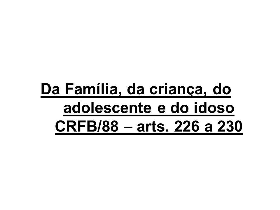 Da Família, da criança, do adolescente e do idoso CRFB/88 – arts. 226 a 230
