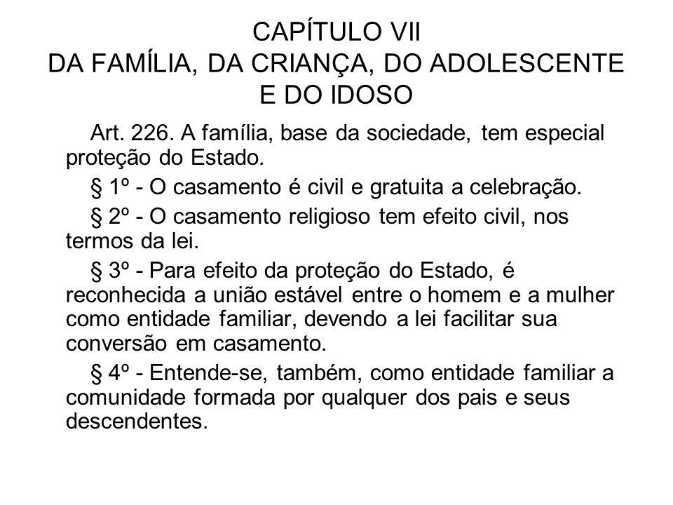 CAPÍTULO VII DA FAMÍLIA, DA CRIANÇA, DO ADOLESCENTE E DO IDOSO Art. 226. A família, base da sociedade, tem especial proteção do Estado. § 1º - O casam