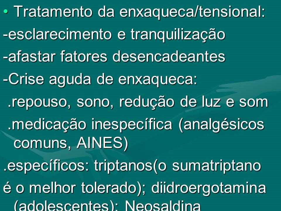 Tratamento da enxaqueca/tensional:Tratamento da enxaqueca/tensional: -esclarecimento e tranquilização -afastar fatores desencadeantes -Crise aguda de
