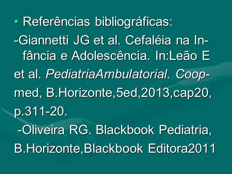 Referências bibliográficas:Referências bibliográficas: -Giannetti JG et al. Cefaléia na In- fância e Adolescência. In:Leão E et al. PediatriaAmbulator