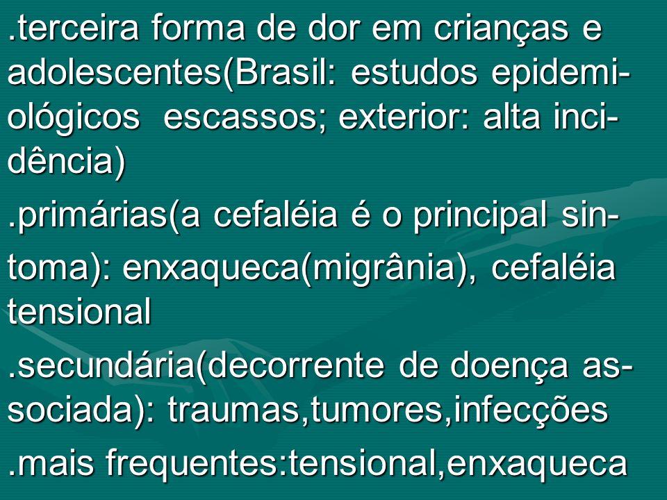 .terceira forma de dor em crianças e adolescentes(Brasil: estudos epidemi- ológicos escassos; exterior: alta inci- dência).primárias(a cefaléia é o pr