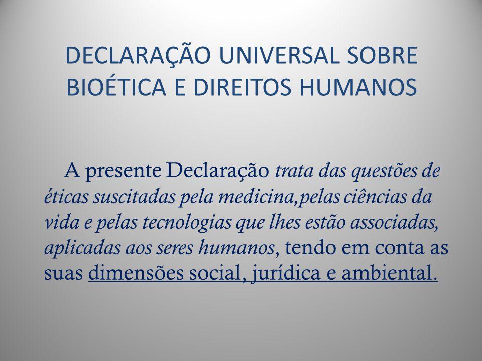 DECLARAÇÃO UNIVERSAL SOBRE BIOÉTICA E DIREITOS HUMANOS A presente Declaração trata das questões de éticas suscitadas pela medicina,pelas ciências da v
