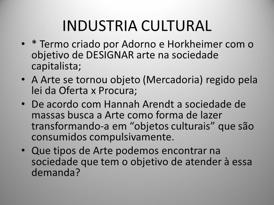 INDUSTRIA CULTURAL * Termo criado por Adorno e Horkheimer com o objetivo de DESIGNAR arte na sociedade capitalista; A Arte se tornou objeto (Mercadori