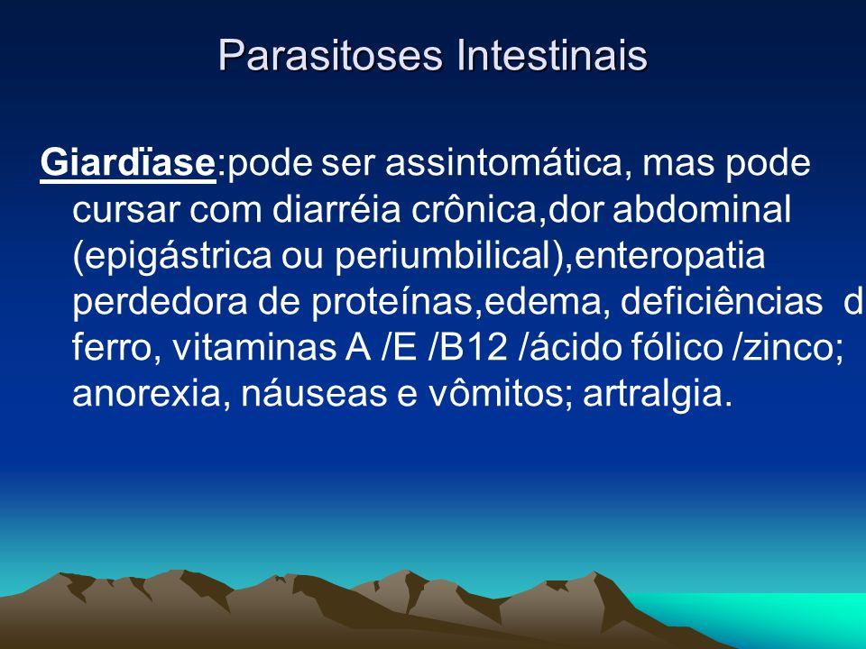 Parasitoses Intestinais Giardïase:pode ser assintomática, mas pode cursar com diarréia crônica,dor abdominal (epigástrica ou periumbilical),enteropati