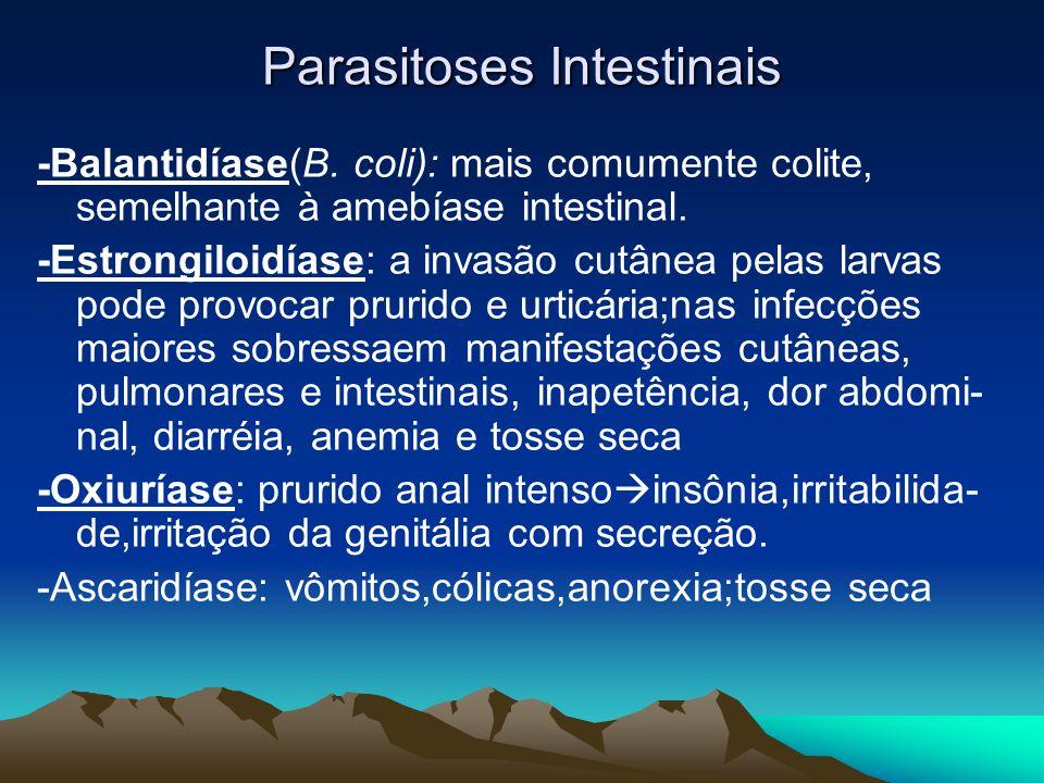 Parasitoses Intestinais -Balantidíase(B. coli): mais comumente colite, semelhante à amebíase intestinal. -Estrongiloidíase: a invasão cutânea pelas la
