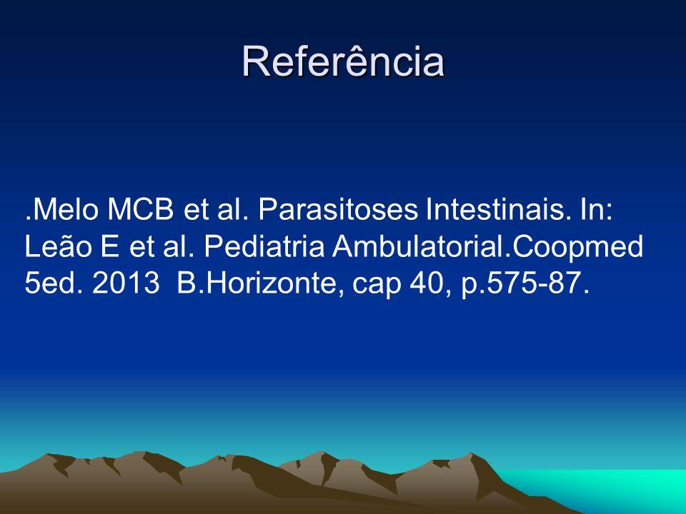 Referência.Melo MCB et al. Parasitoses Intestinais. In: Leão E et al. Pediatria Ambulatorial.Coopmed 5ed. 2013 B.Horizonte, cap 40, p.575-87.