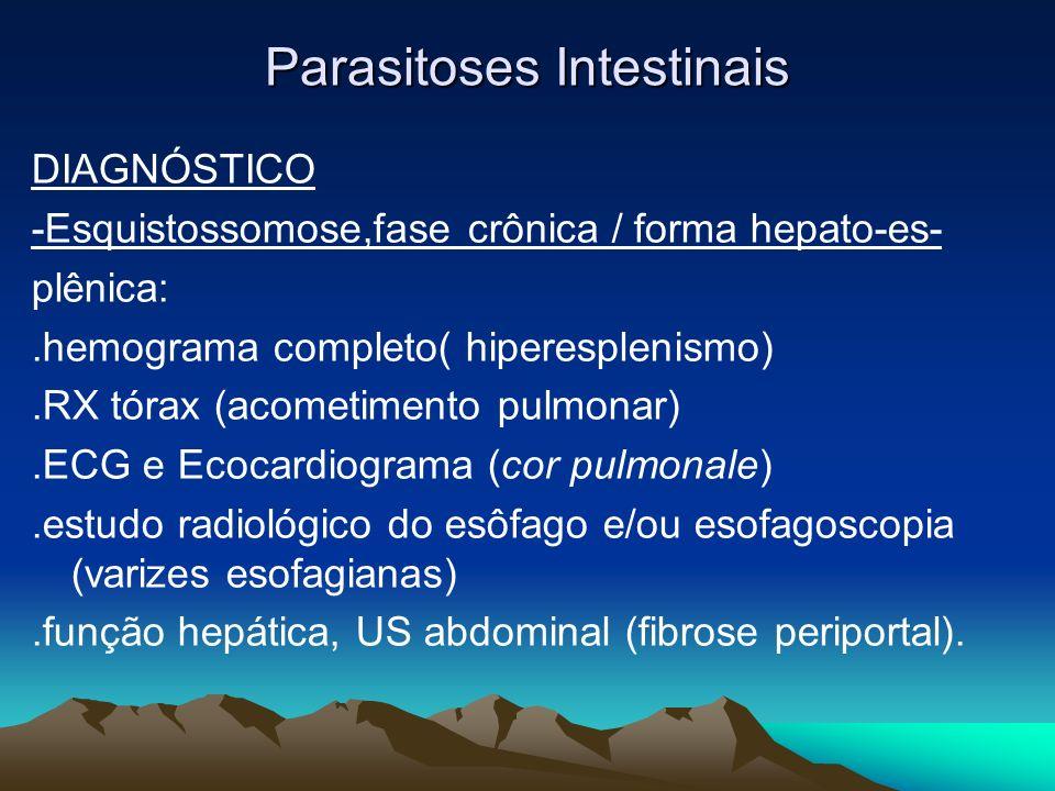 Parasitoses Intestinais DIAGNÓSTICO -Esquistossomose,fase crônica / forma hepato-es- plênica:.hemograma completo( hiperesplenismo).RX tórax (acometime