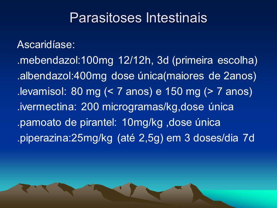 Parasitoses Intestinais Ascaridíase:.mebendazol:100mg 12/12h, 3d (primeira escolha).albendazol:400mg dose única(maiores de 2anos).levamisol: 80 mg ( 7