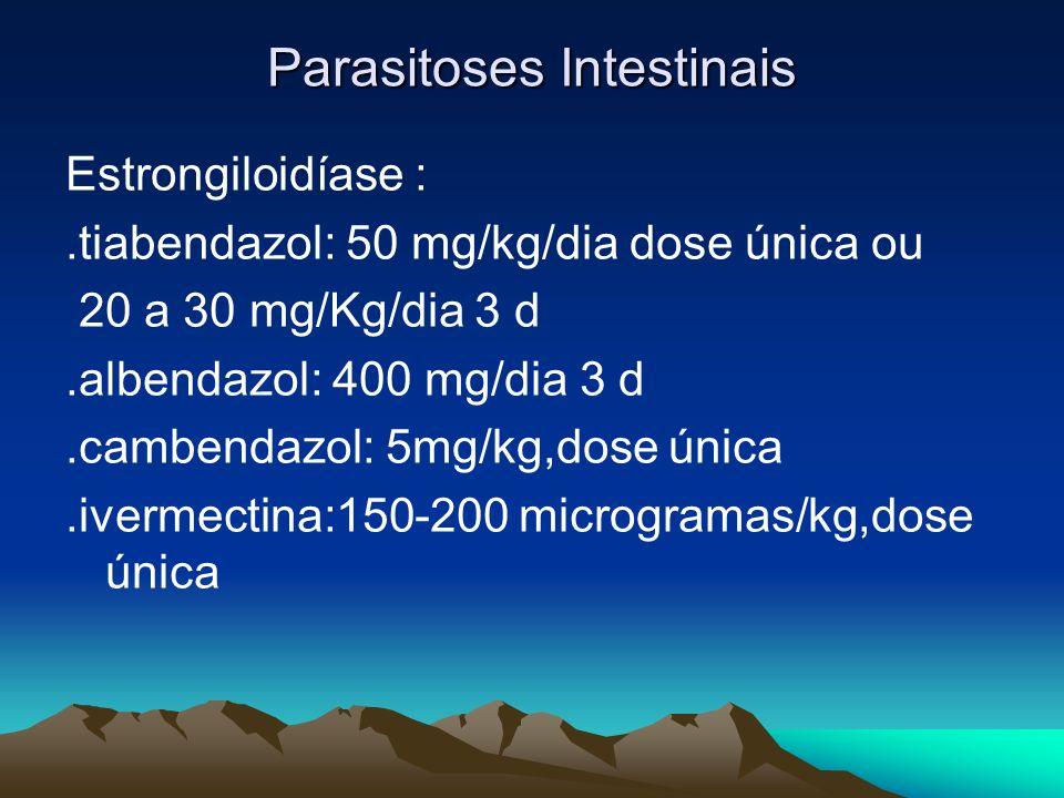 Parasitoses Intestinais Estrongiloidíase :.tiabendazol: 50 mg/kg/dia dose única ou 20 a 30 mg/Kg/dia 3 d.albendazol: 400 mg/dia 3 d.cambendazol: 5mg/k
