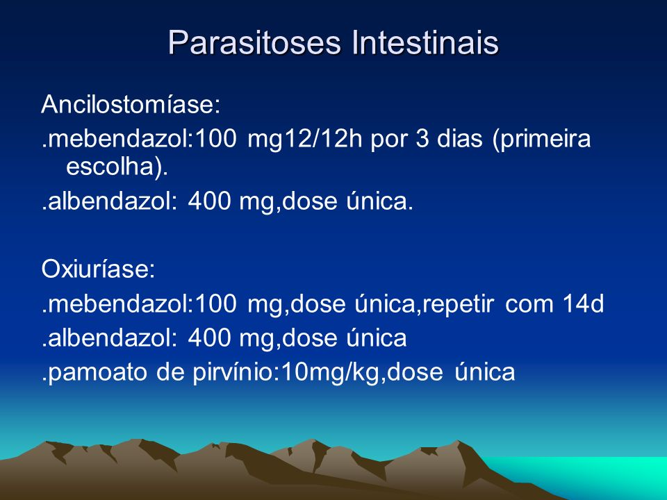 Parasitoses Intestinais Ancilostomíase:.mebendazol:100 mg12/12h por 3 dias (primeira escolha)..albendazol: 400 mg,dose única. Oxiuríase:.mebendazol:10