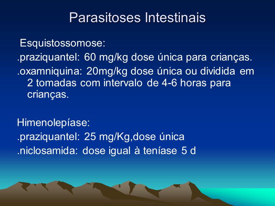 Parasitoses Intestinais Esquistossomose:.praziquantel: 60 mg/kg dose única para crianças..oxamniquina: 20mg/kg dose única ou dividida em 2 tomadas com