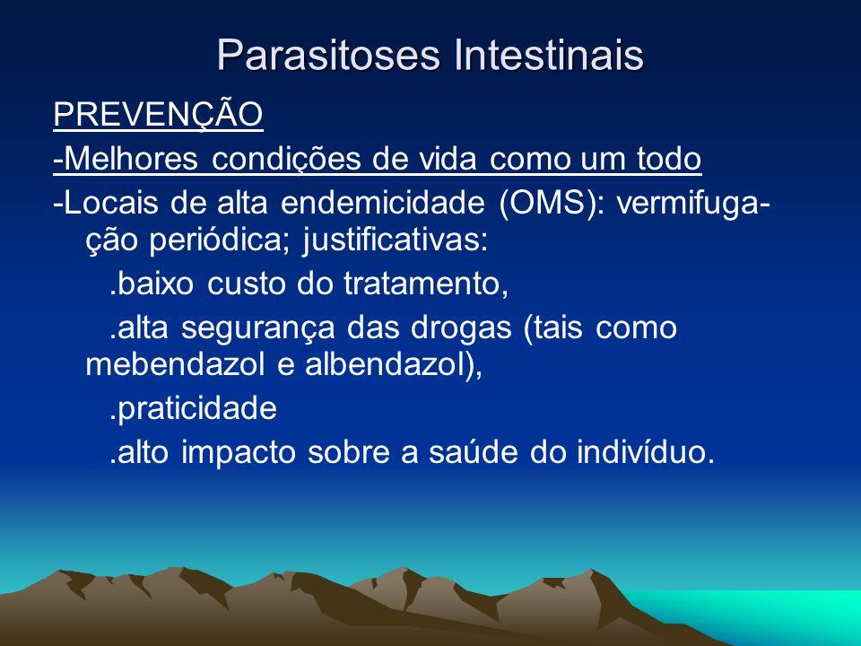 Parasitoses Intestinais PREVENÇÃO -Melhores condições de vida como um todo -Locais de alta endemicidade (OMS): vermifuga- ção periódica; justificativa