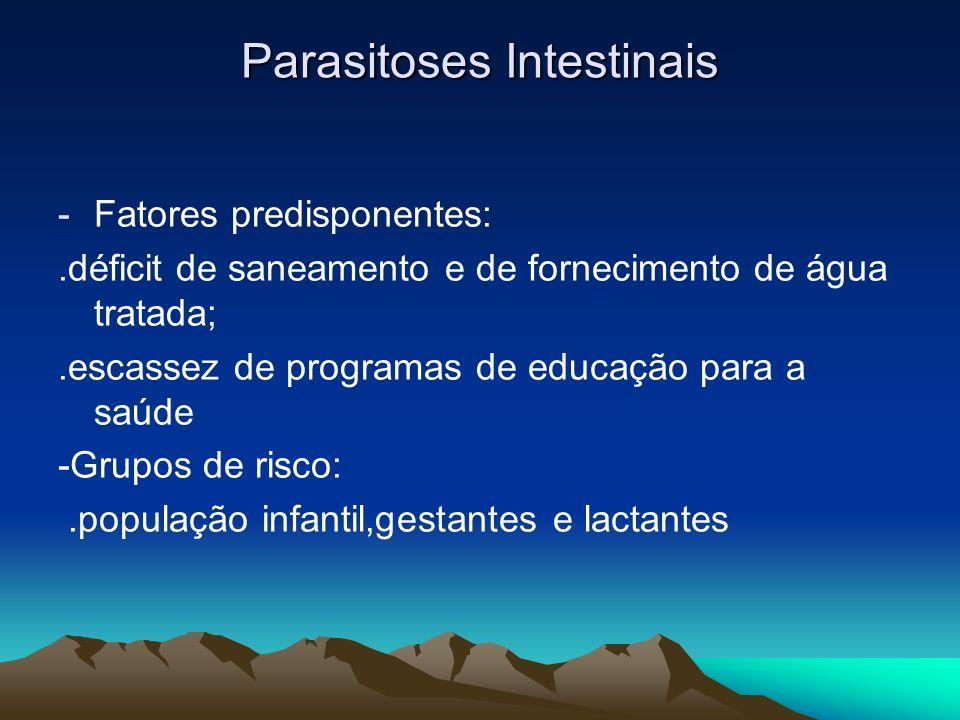 Parasitoses Intestinais -Fatores predisponentes:.déficit de saneamento e de fornecimento de água tratada;.escassez de programas de educação para a saú