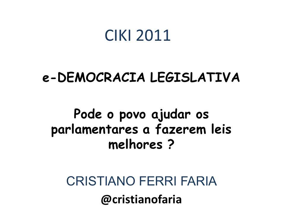 CIKI 2011 e-DEMOCRACIA LEGISLATIVA Pode o povo ajudar os parlamentares a fazerem leis melhores ? CRISTIANO FERRI FARIA @cristianofaria