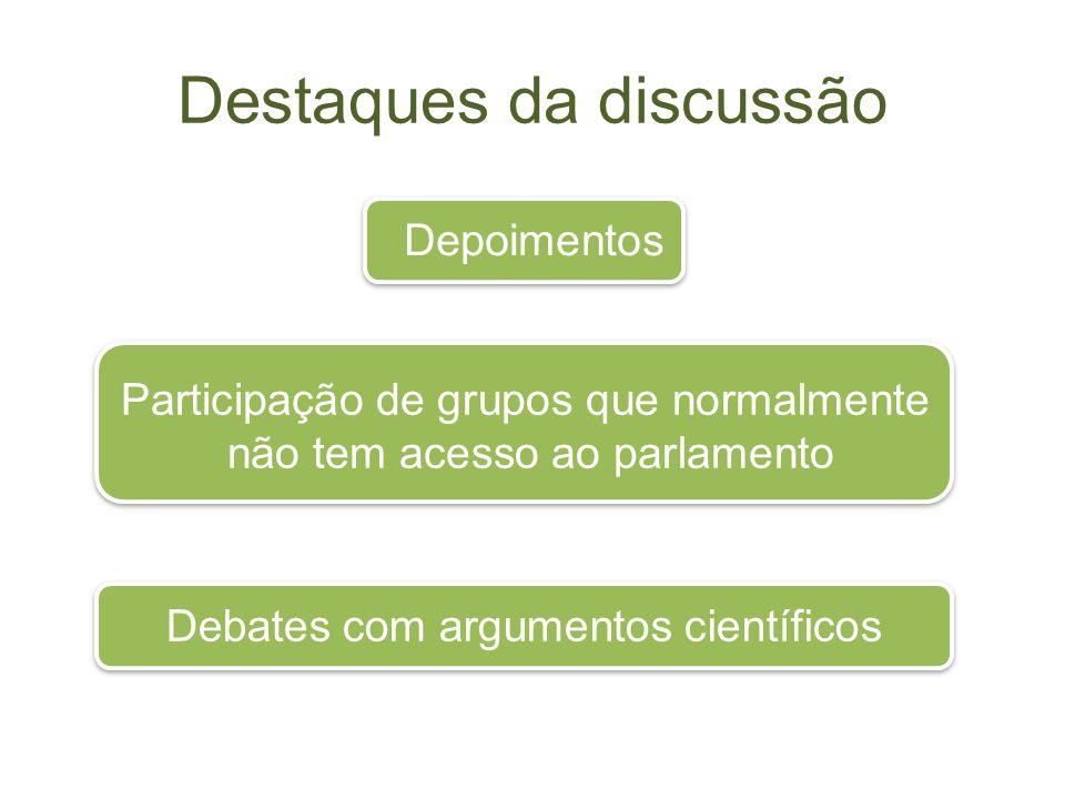 Destaques da discussão Depoimentos Participação de grupos que normalmente não tem acesso ao parlamento Debates com argumentos científicos