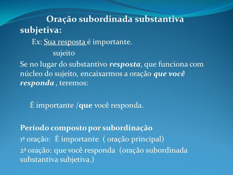 Oração subordinada substantiva subjetiva: Ex: Sua resposta é importante. sujeito Se no lugar do substantivo resposta, que funciona com núcleo do sujei