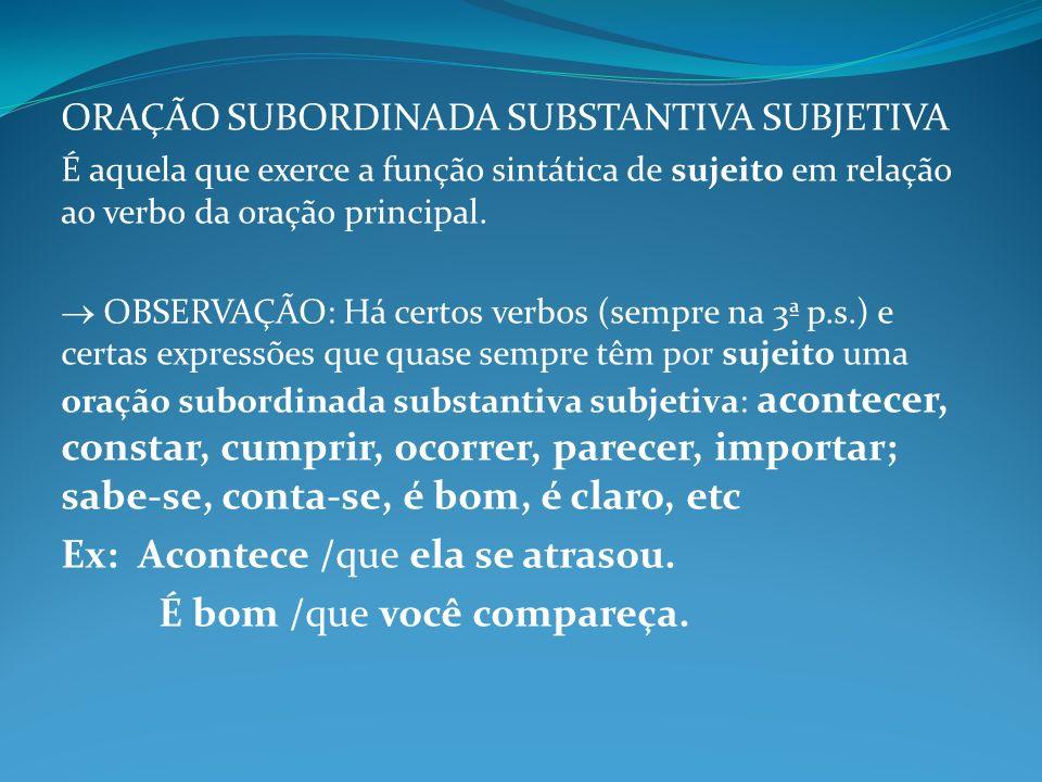 ORAÇÃO SUBORDINADA SUBSTANTIVA SUBJETIVA É aquela que exerce a função sintática de sujeito em relação ao verbo da oração principal. OBSERVAÇÃO: Há cer