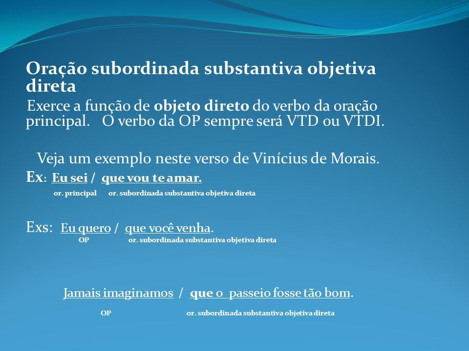 Oração subordinada substantiva objetiva direta Exerce a função de objeto direto do verbo da oração principal. O verbo da OP sempre será VTD ou VTDI. V