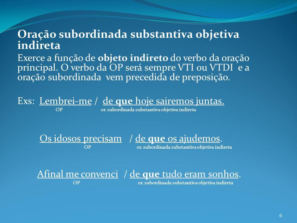 Oração subordinada substantiva objetiva indireta Exerce a função de objeto indireto do verbo da oração principal. O verbo da OP será sempre VTI ou VTD