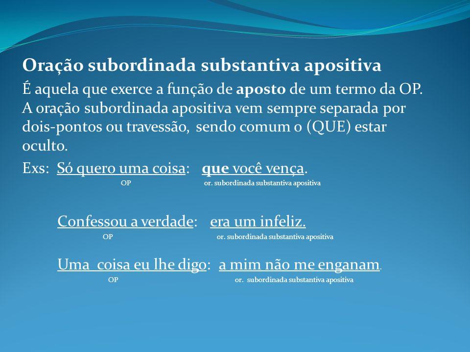 Oração subordinada substantiva apositiva É aquela que exerce a função de aposto de um termo da OP. A oração subordinada apositiva vem sempre separada