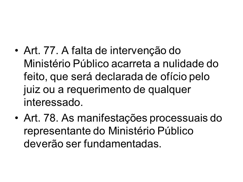 Art. 77. A falta de intervenção do Ministério Público acarreta a nulidade do feito, que será declarada de ofício pelo juiz ou a requerimento de qualqu