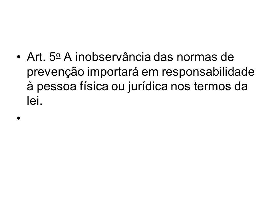 Art. 5 o A inobservância das normas de prevenção importará em responsabilidade à pessoa física ou jurídica nos termos da lei.