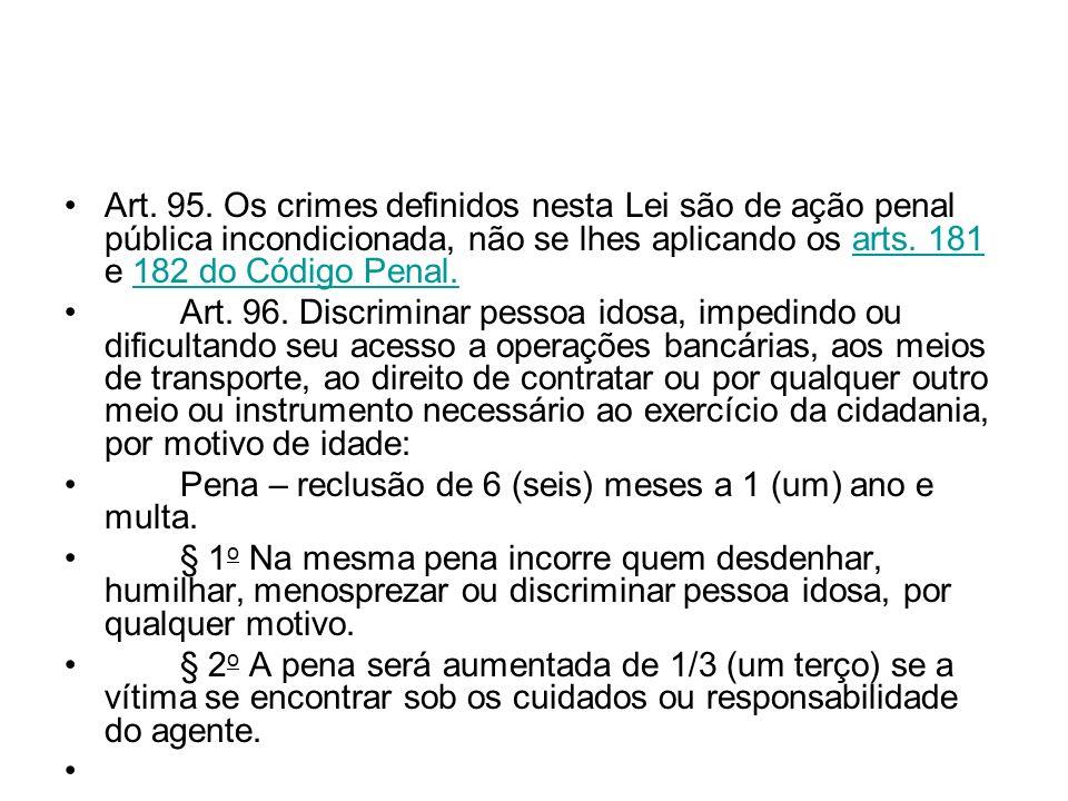 Art. 95. Os crimes definidos nesta Lei são de ação penal pública incondicionada, não se lhes aplicando os arts. 181 e 182 do Código Penal.arts. 181182