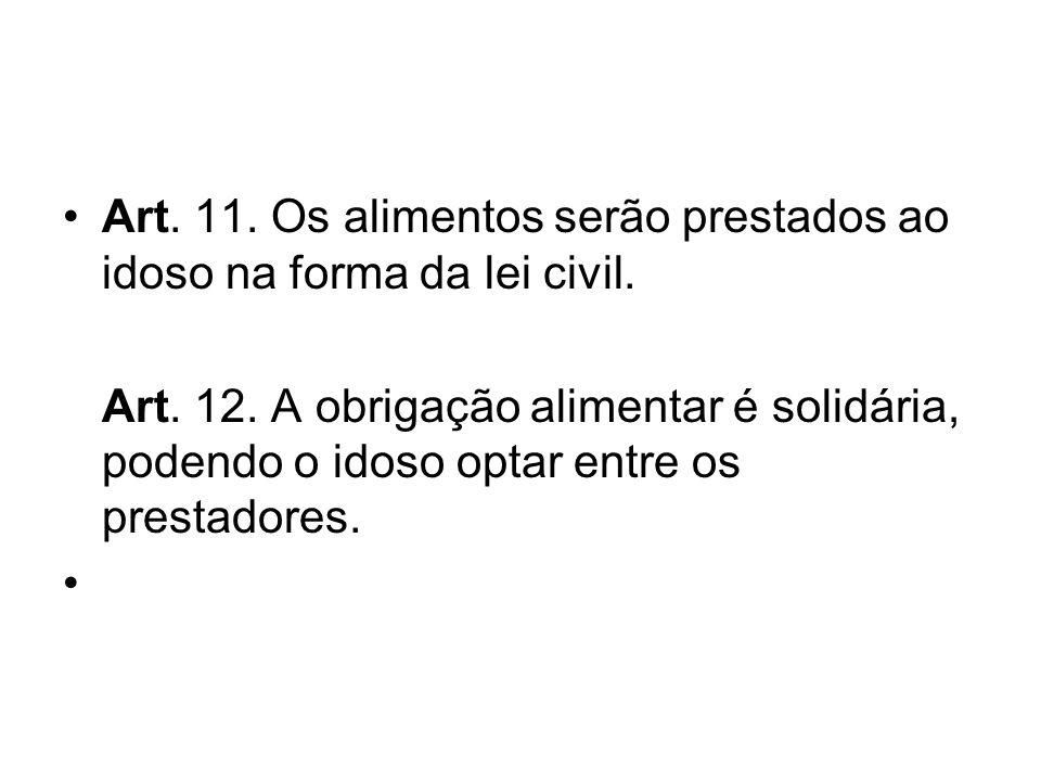 Art. 11. Os alimentos serão prestados ao idoso na forma da lei civil. Art. 12. A obrigação alimentar é solidária, podendo o idoso optar entre os prest