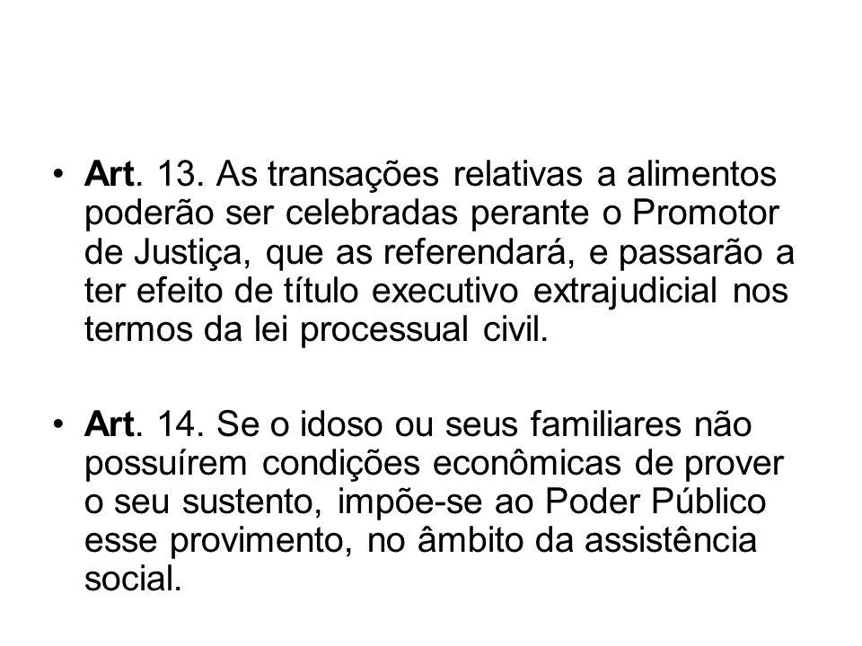 Art. 13. As transações relativas a alimentos poderão ser celebradas perante o Promotor de Justiça, que as referendará, e passarão a ter efeito de títu