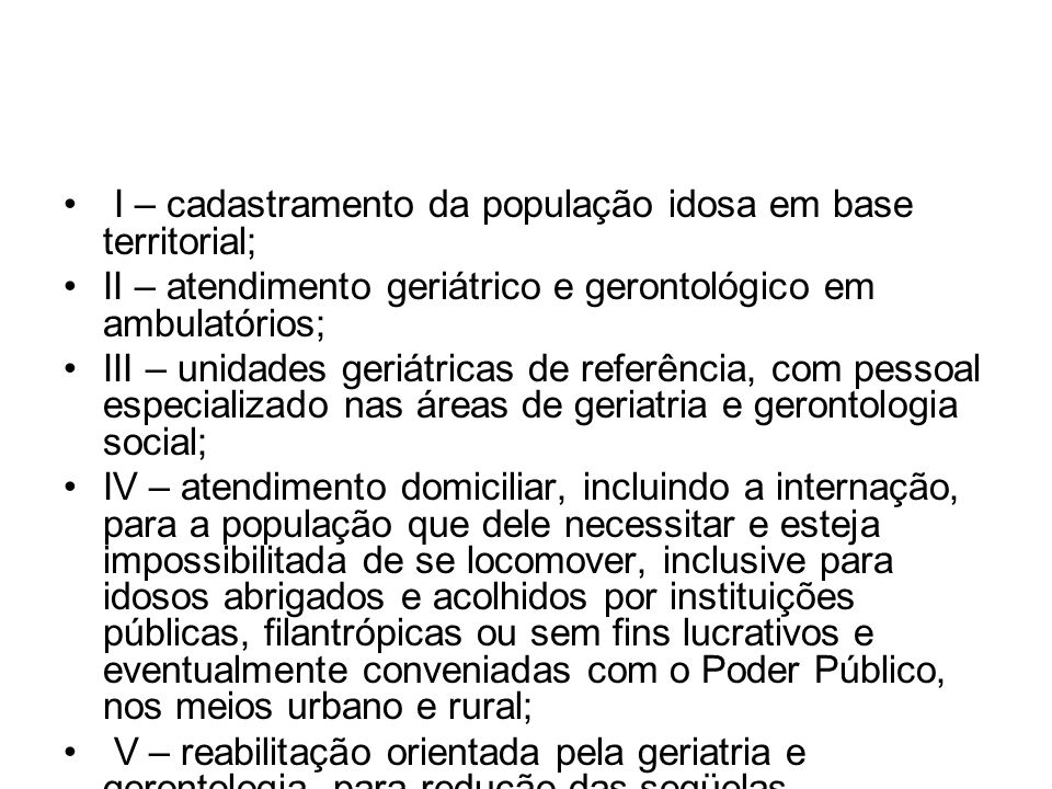I – cadastramento da população idosa em base territorial; II – atendimento geriátrico e gerontológico em ambulatórios; III – unidades geriátricas de r