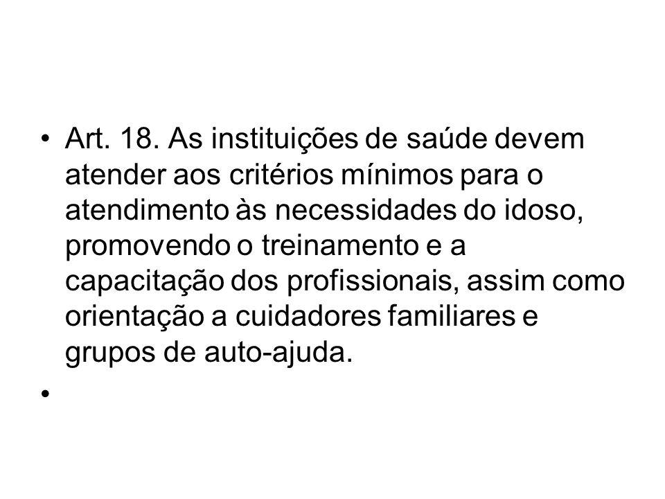 Art. 18. As instituições de saúde devem atender aos critérios mínimos para o atendimento às necessidades do idoso, promovendo o treinamento e a capaci