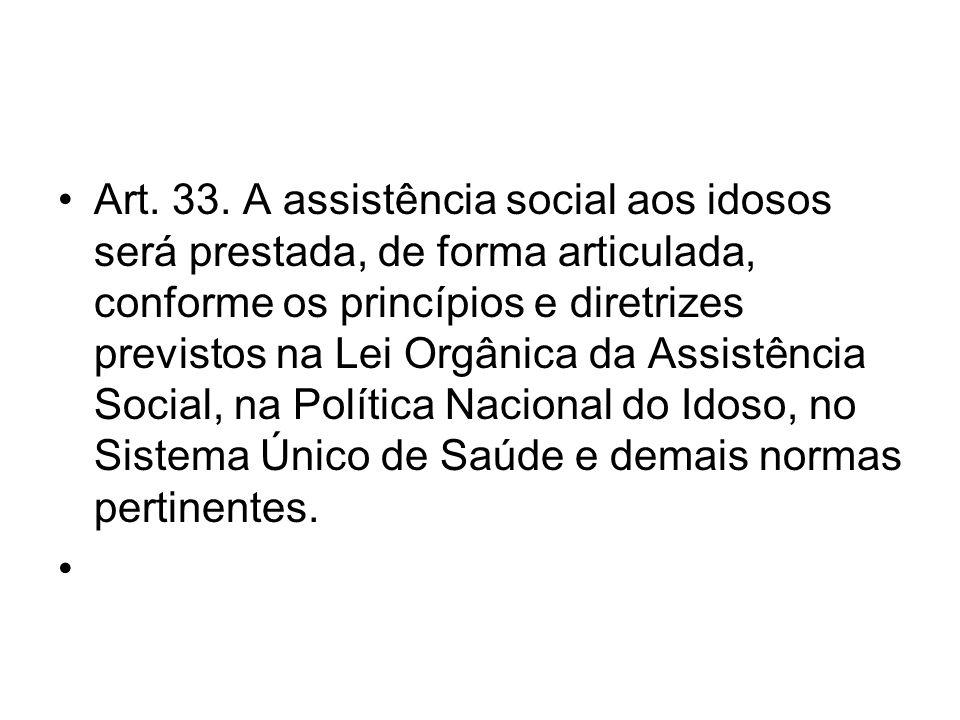 Art. 33. A assistência social aos idosos será prestada, de forma articulada, conforme os princípios e diretrizes previstos na Lei Orgânica da Assistên