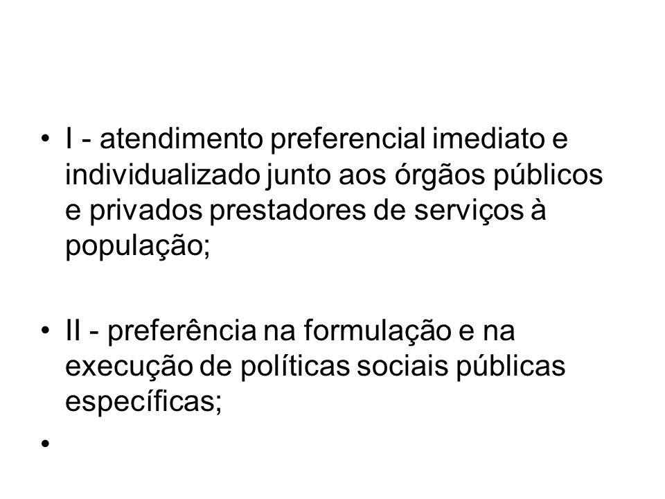 I - atendimento preferencial imediato e individualizado junto aos órgãos públicos e privados prestadores de serviços à população; II - preferência na