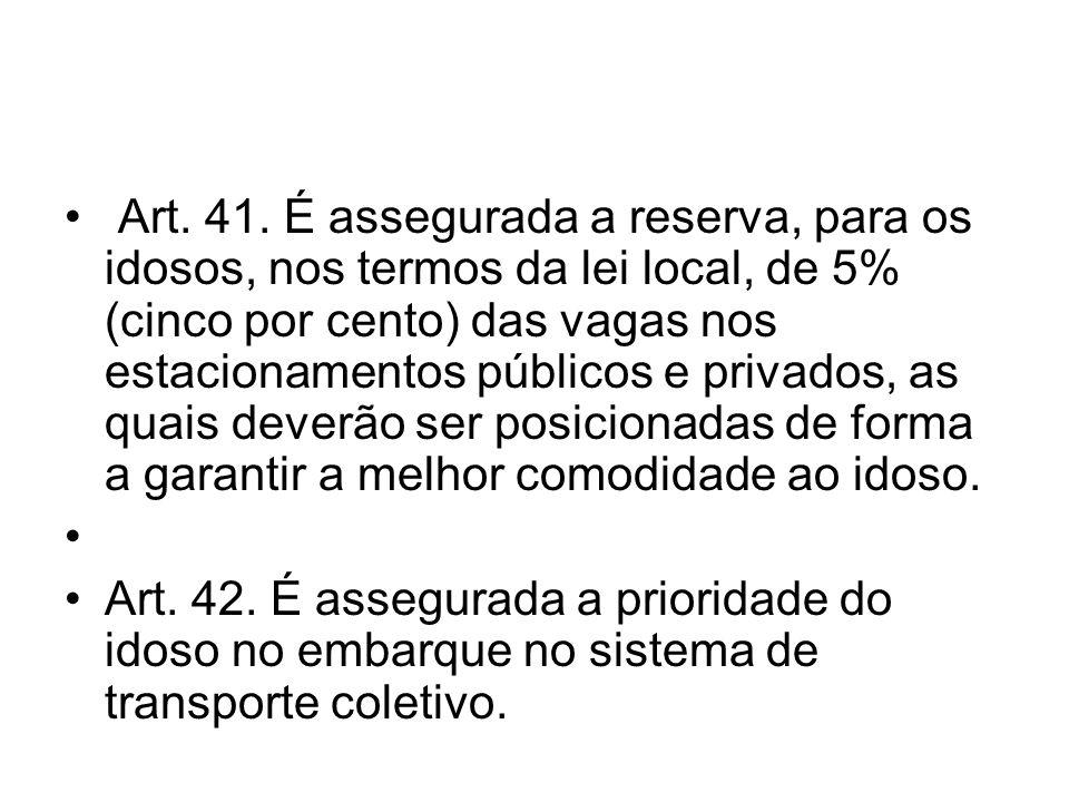 Art. 41. É assegurada a reserva, para os idosos, nos termos da lei local, de 5% (cinco por cento) das vagas nos estacionamentos públicos e privados, a